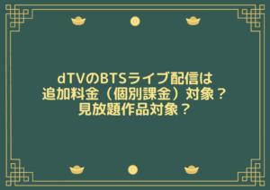 dTVのBTSライブ配信は追加料金(個別課金)対象?見放題作品対象?